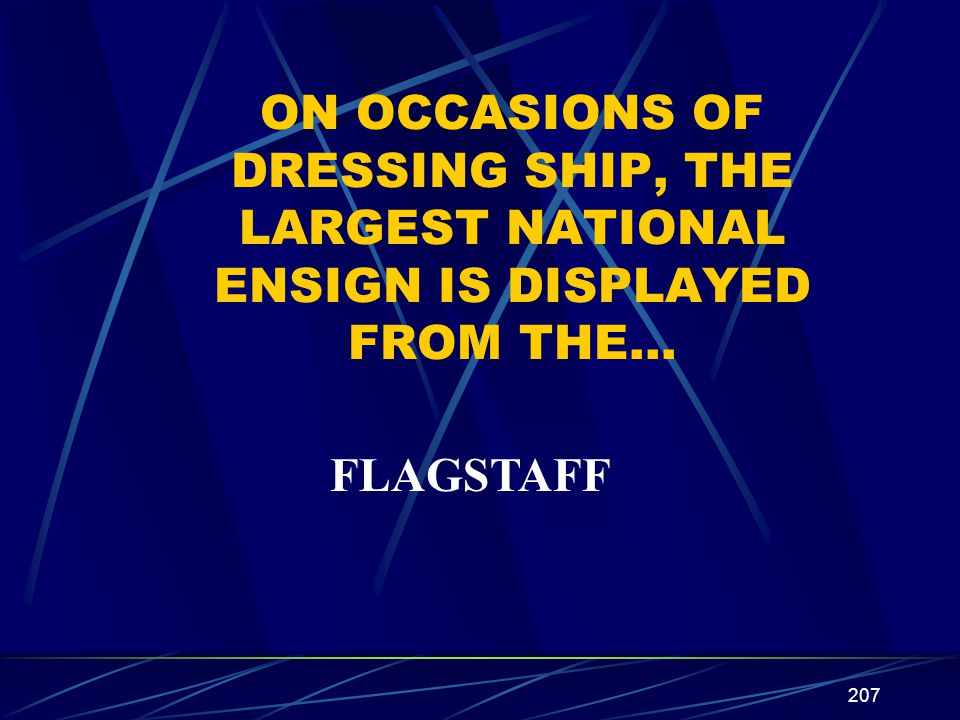 207 ON OCCASIONS OF DRESSING SHIP, THE LARGEST NATIONAL ENSIGN IS DISPLAYED FROM THE… FLAGSTAFF