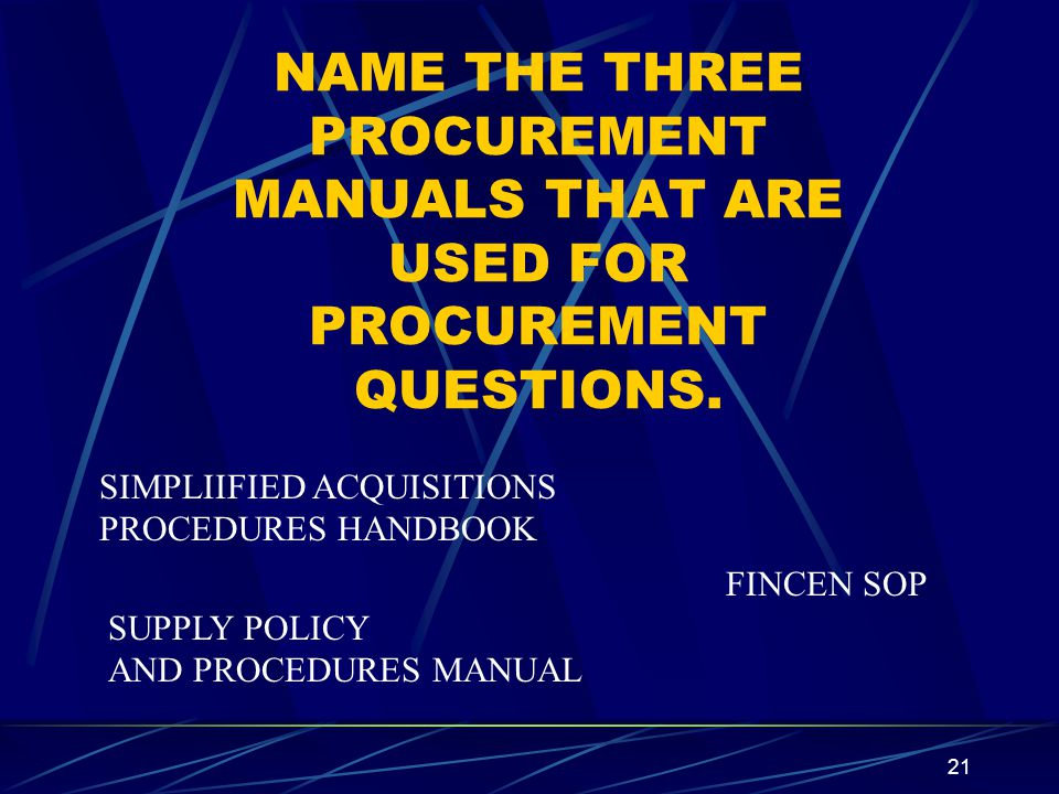 21 NAME THE THREE PROCUREMENT MANUALS THAT ARE USED FOR PROCUREMENT QUESTIONS. FINCEN SOP SUPPLY POLICY AND PROCEDURES MANUAL SIMPLIIFIED ACQUISITIONS