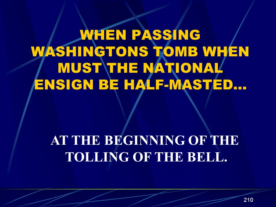 210 WHEN PASSING WASHINGTONS TOMB WHEN MUST THE NATIONAL ENSIGN BE HALF-MASTED… AT THE BEGINNING OF THE TOLLING OF THE BELL.