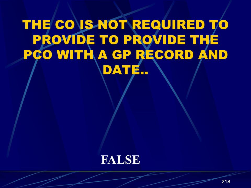 218 TRUE OR FALSE THE CO IS NOT REQUIRED TO PROVIDE TO PROVIDE THE PCO WITH A GP RECORD AND DATE.. FALSE
