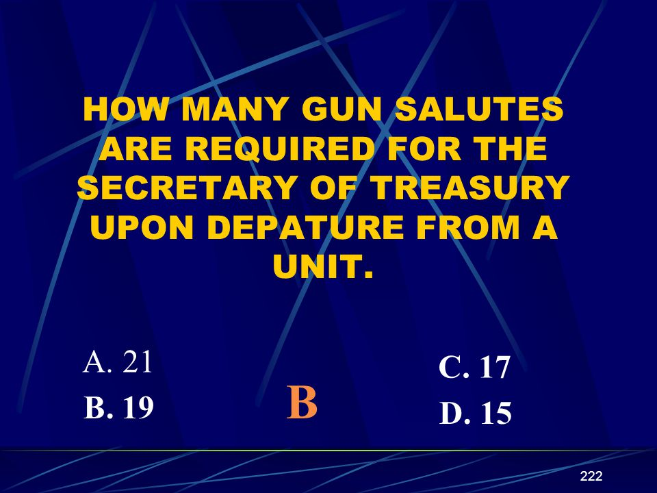 222 HOW MANY GUN SALUTES ARE REQUIRED FOR THE SECRETARY OF TREASURY UPON DEPATURE FROM A UNIT. A. 21 B. 19 C. 17 D. 15 B