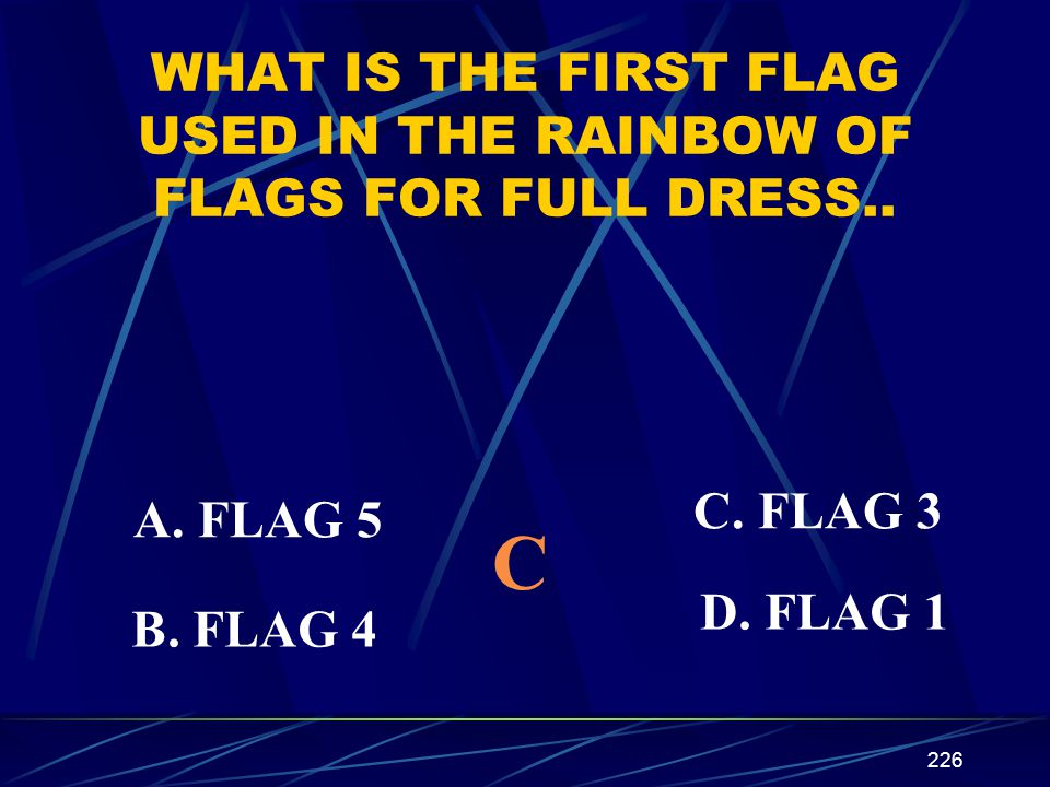 226 WHAT IS THE FIRST FLAG USED IN THE RAINBOW OF FLAGS FOR FULL DRESS.. A. FLAG 5 B. FLAG 4 C. FLAG 3 D. FLAG 1 C