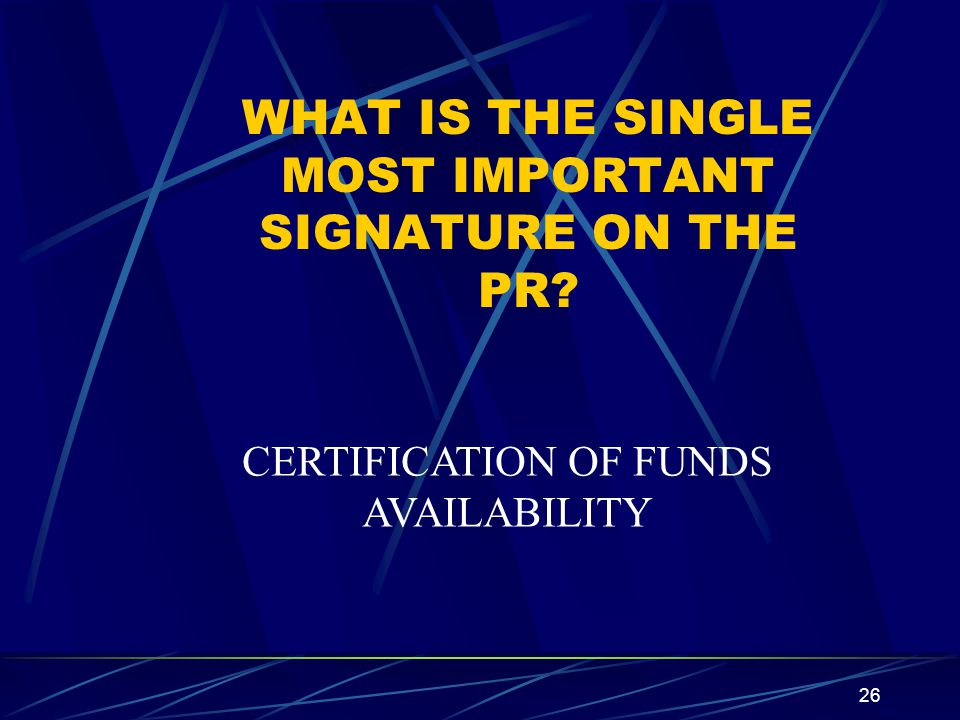 26 WHAT IS THE SINGLE MOST IMPORTANT SIGNATURE ON THE PR? CERTIFICATION OF FUNDS AVAILABILITY