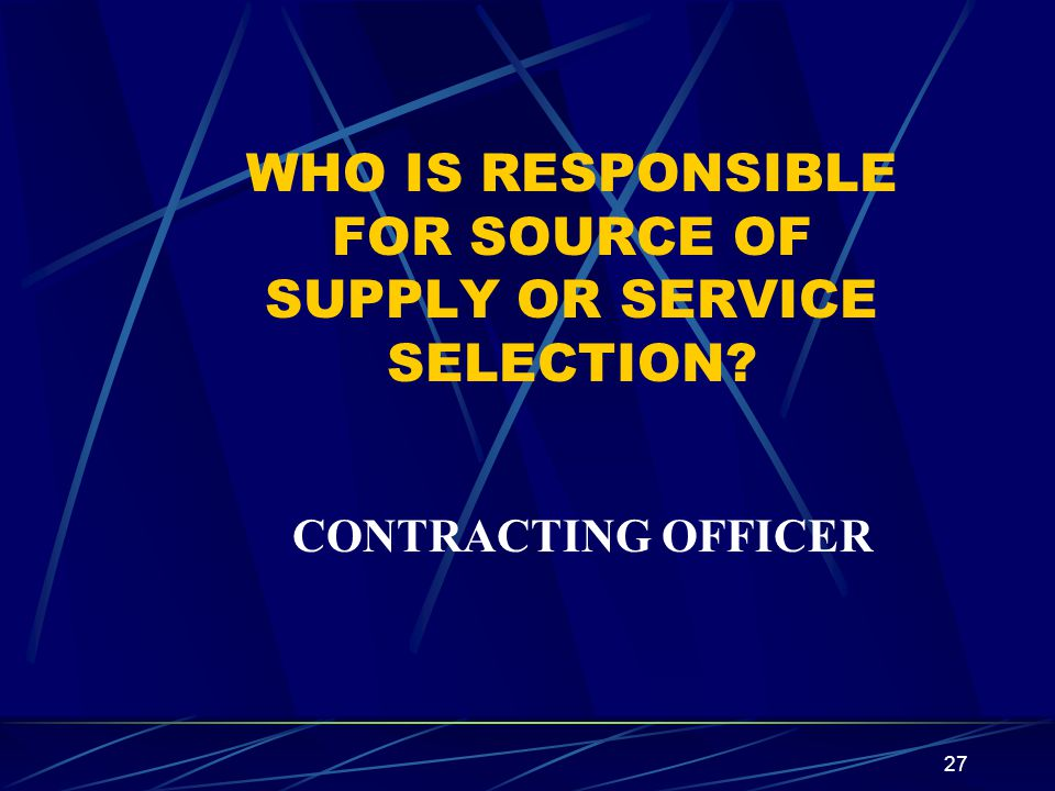 27 WHO IS RESPONSIBLE FOR SOURCE OF SUPPLY OR SERVICE SELECTION? CONTRACTING OFFICER