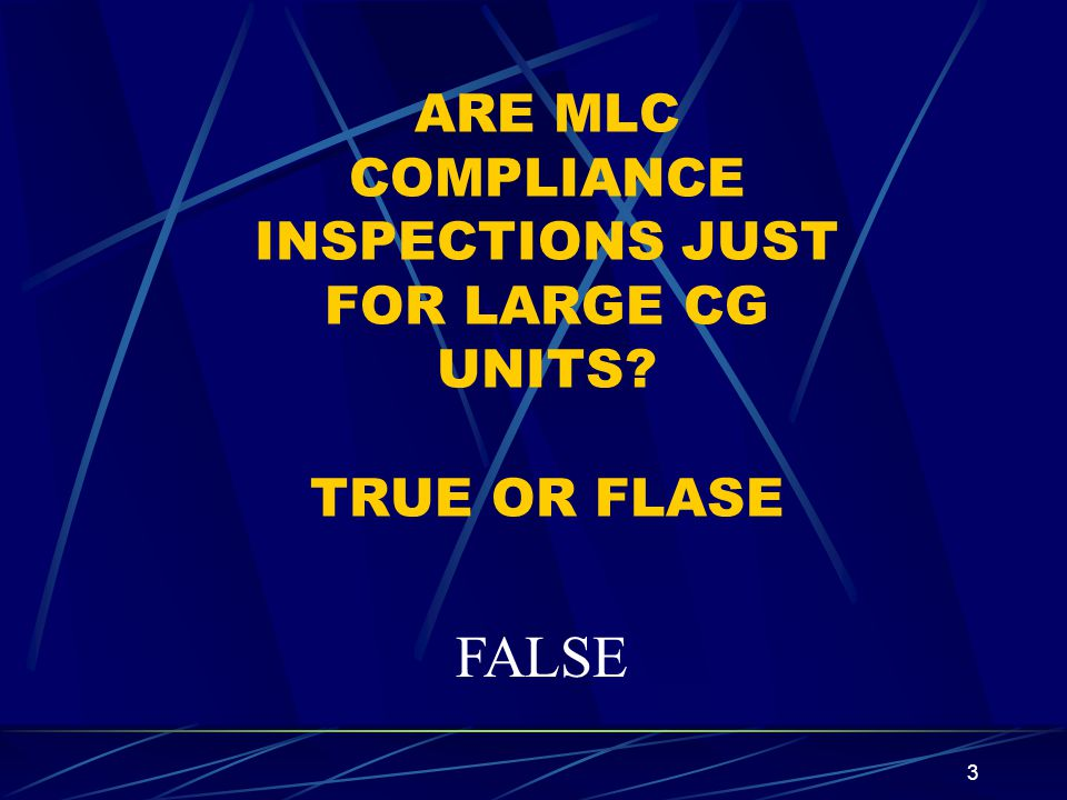 3 ARE MLC COMPLIANCE INSPECTIONS JUST FOR LARGE CG UNITS? TRUE OR FLASE FALSE