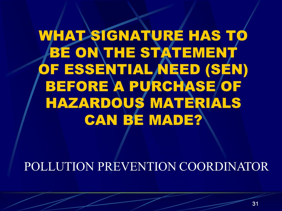 31 WHAT SIGNATURE HAS TO BE ON THE STATEMENT OF ESSENTIAL NEED (SEN) BEFORE A PURCHASE OF HAZARDOUS MATERIALS CAN BE MADE? POLLUTION PREVENTION COORDI