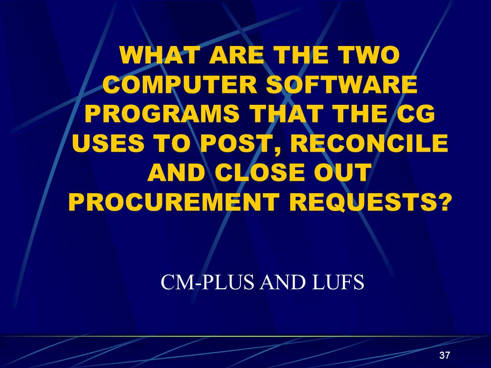 37 WHAT ARE THE TWO COMPUTER SOFTWARE PROGRAMS THAT THE CG USES TO POST, RECONCILE AND CLOSE OUT PROCUREMENT REQUESTS? CM-PLUS AND LUFS