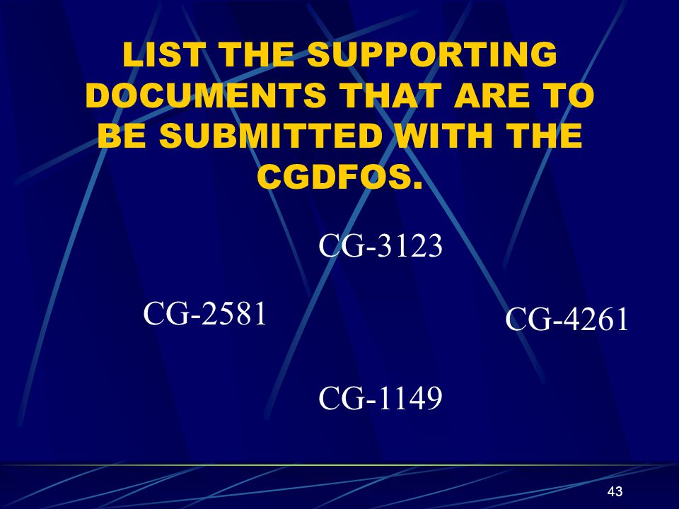43 LIST THE SUPPORTING DOCUMENTS THAT ARE TO BE SUBMITTED WITH THE CGDFOS. CG-3123 CG-2581 CG-4261 CG-1149