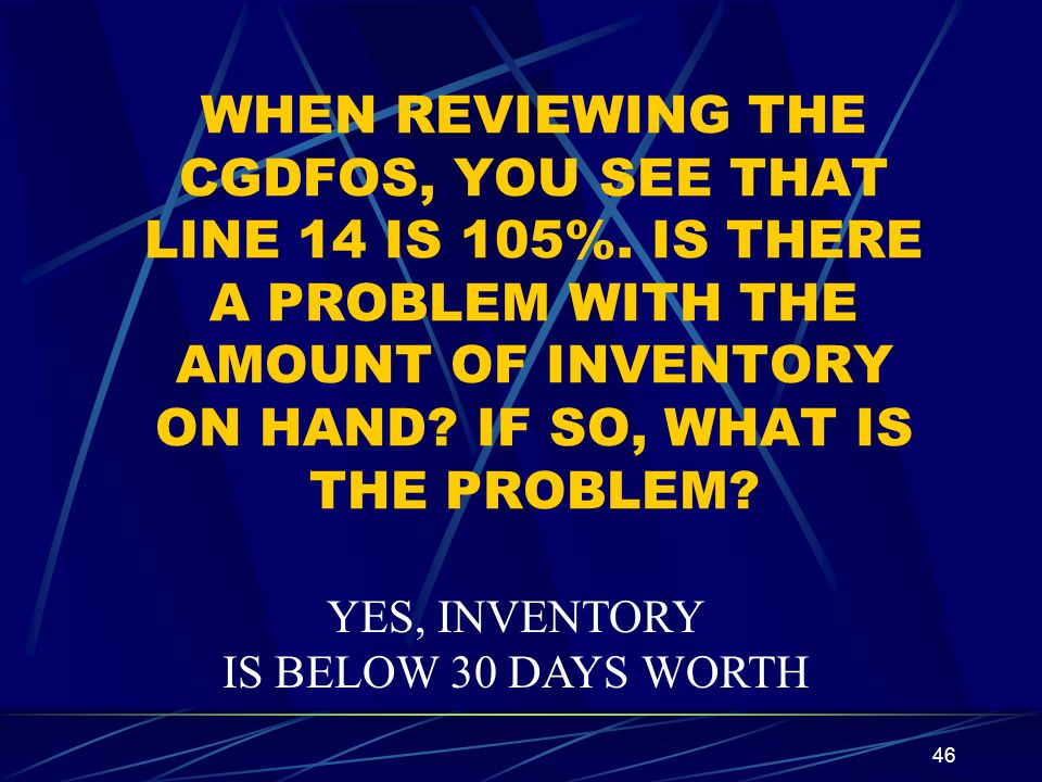 46 WHEN REVIEWING THE CGDFOS, YOU SEE THAT LINE 14 IS 105%. IS THERE A PROBLEM WITH THE AMOUNT OF INVENTORY ON HAND? IF SO, WHAT IS THE PROBLEM? YES,