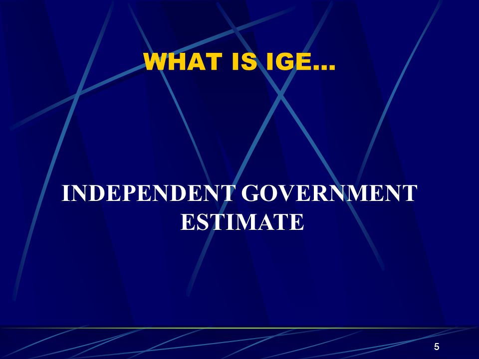 5 WHAT IS IGE… INDEPENDENT GOVERNMENT ESTIMATE