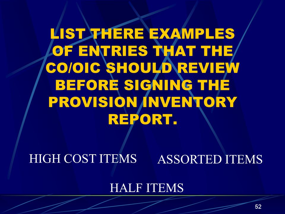 52 LIST THERE EXAMPLES OF ENTRIES THAT THE CO/OIC SHOULD REVIEW BEFORE SIGNING THE PROVISION INVENTORY REPORT. HIGH COST ITEMS ASSORTED ITEMS HALF ITE