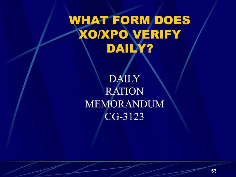 53 WHAT FORM DOES XO/XPO VERIFY DAILY? DAILY RATION MEMORANDUM CG-3123
