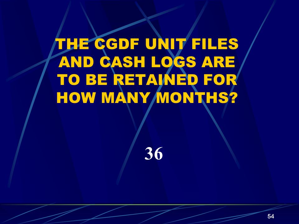 54 THE CGDF UNIT FILES AND CASH LOGS ARE TO BE RETAINED FOR HOW MANY MONTHS? 36