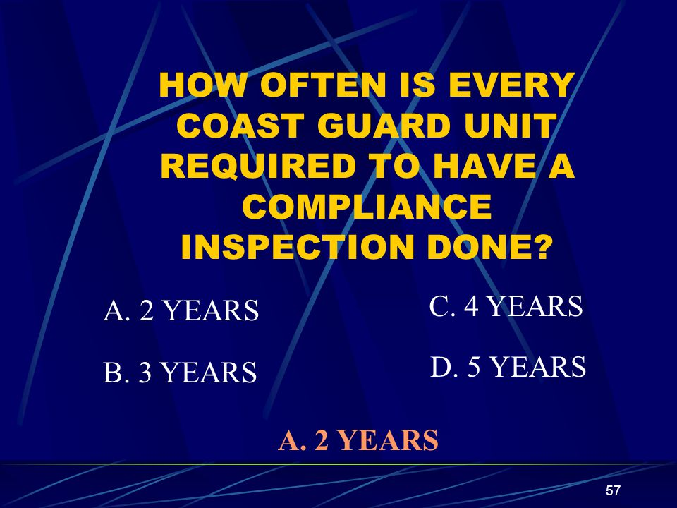 57 HOW OFTEN IS EVERY COAST GUARD UNIT REQUIRED TO HAVE A COMPLIANCE INSPECTION DONE? A. 2 YEARS B. 3 YEARS C. 4 YEARS D. 5 YEARS A. 2 YEARS