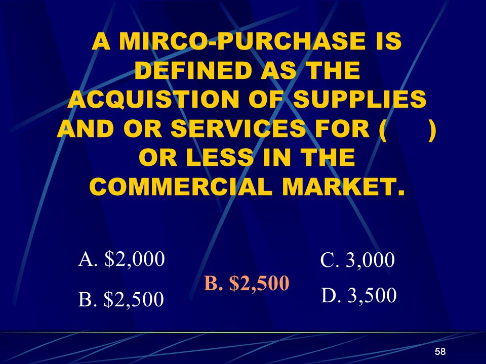58 A MIRCO-PURCHASE IS DEFINED AS THE ACQUISTION OF SUPPLIES AND OR SERVICES FOR ( ) OR LESS IN THE COMMERCIAL MARKET. B. $2,500 A. $2,000 C. 3,000 D.