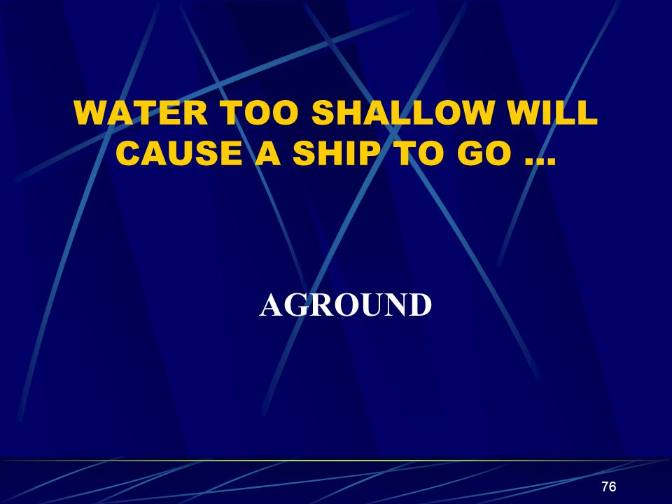 76 WATER TOO SHALLOW WILL CAUSE A SHIP TO GO … AGROUND