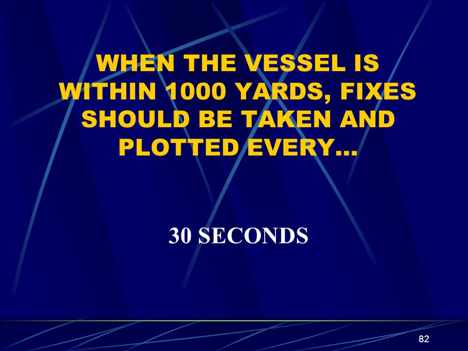 82 WHEN THE VESSEL IS WITHIN 1000 YARDS, FIXES SHOULD BE TAKEN AND PLOTTED EVERY… 30 SECONDS