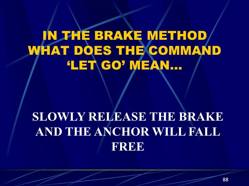 88 IN THE BRAKE METHOD WHAT DOES THE COMMAND LET GO MEAN… SLOWLY RELEASE THE BRAKE AND THE ANCHOR WILL FALL FREE