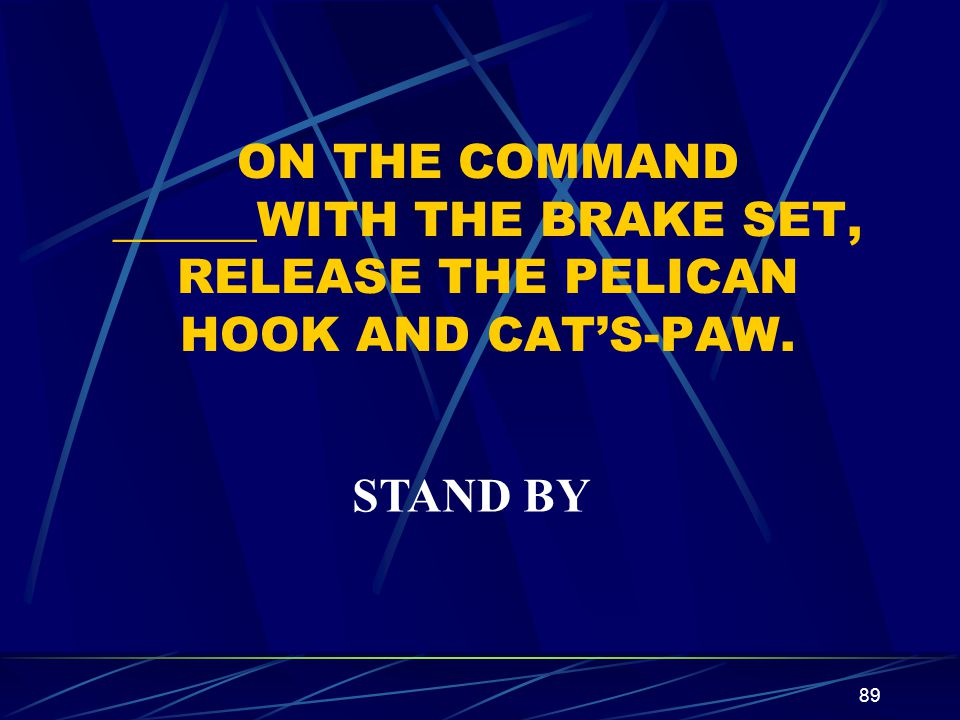 89 ON THE COMMAND ______WITH THE BRAKE SET, RELEASE THE PELICAN HOOK AND CATS-PAW. STAND BY
