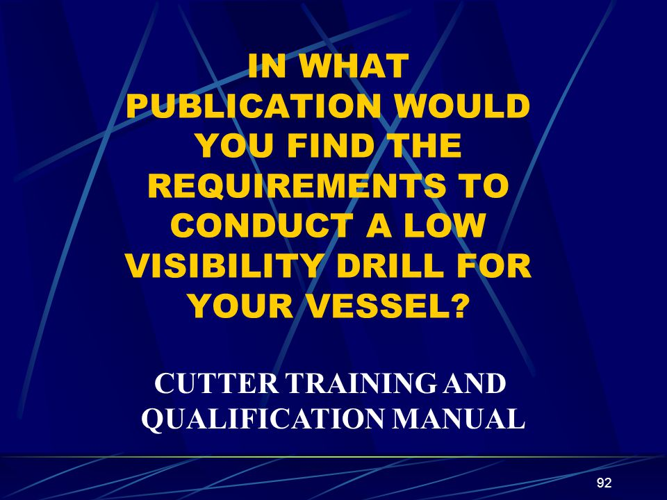 92 IN WHAT PUBLICATION WOULD YOU FIND THE REQUIREMENTS TO CONDUCT A LOW VISIBILITY DRILL FOR YOUR VESSEL? CUTTER TRAINING AND QUALIFICATION MANUAL