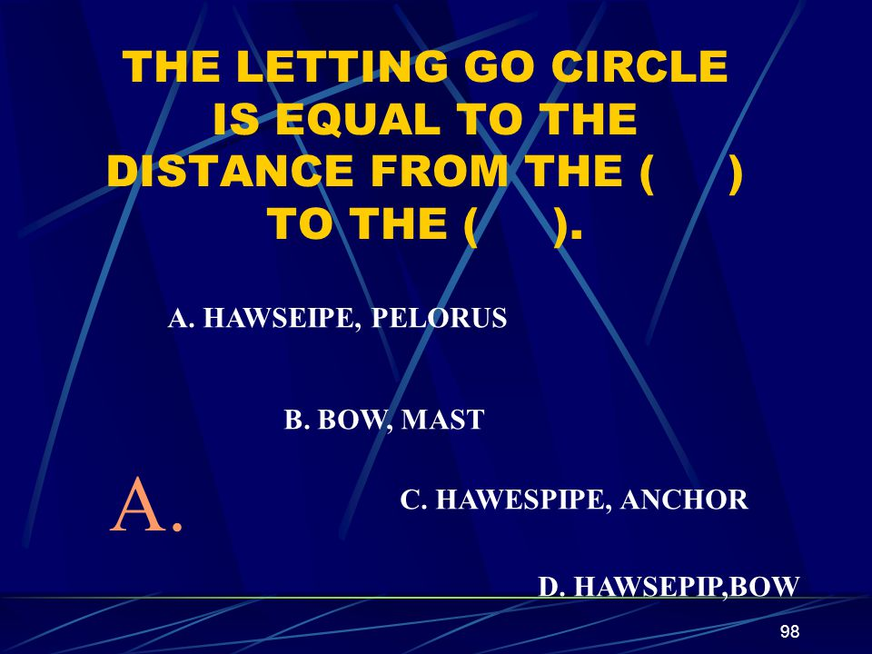 98 THE LETTING GO CIRCLE IS EQUAL TO THE DISTANCE FROM THE ( ) TO THE ( ). A. HAWSEIPE, PELORUS B. BOW, MAST C. HAWESPIPE, ANCHOR D. HAWSEPIP,BOW A.