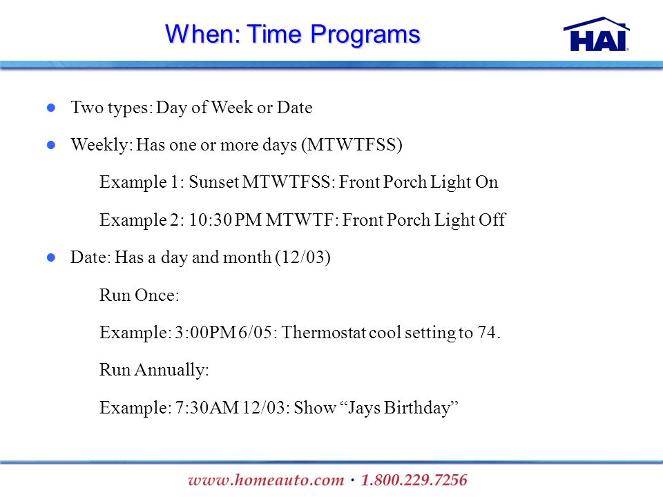 When: Time Programs Two types: Day of Week or Date Weekly: Has one or more days (MTWTFSS) – Example 1: Sunset MTWTFSS: Front Porch Light On – Example