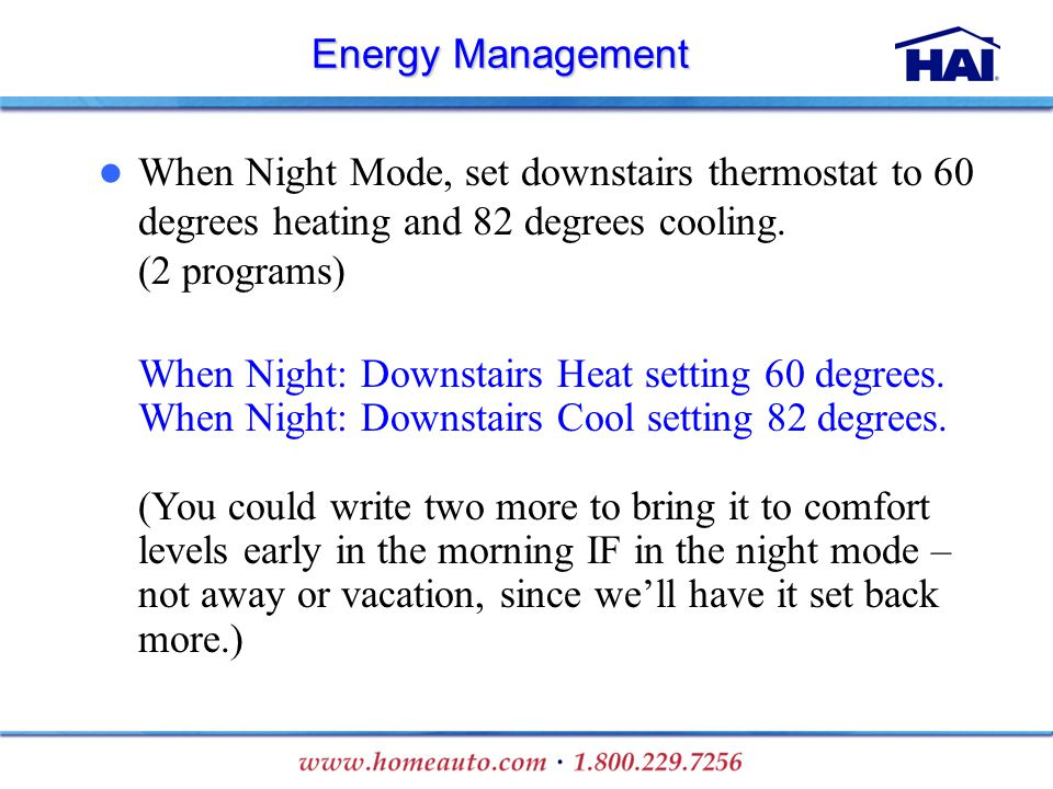 Energy Management When Night Mode, set downstairs thermostat to 60 degrees heating and 82 degrees cooling. (2 programs) When Night: Downstairs Heat se