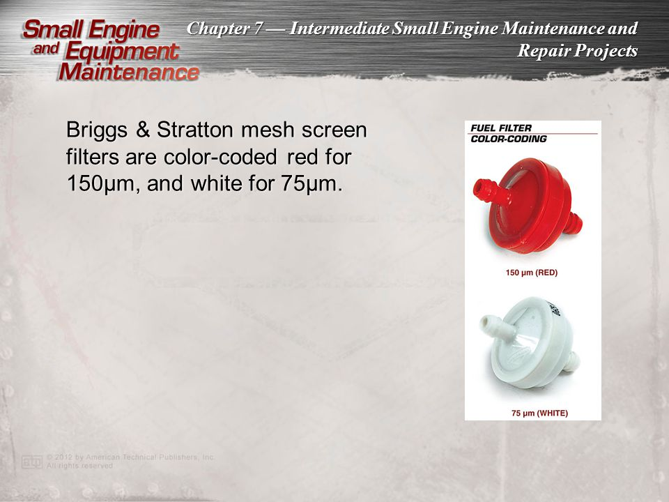 Chapter 7 Intermediate Small Engine Maintenance and Repair Projects Briggs & Stratton mesh screen filters are color-coded red for 150µm, and white for