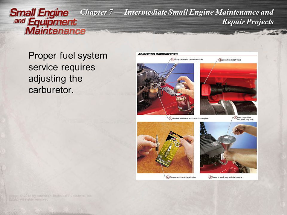 Chapter 7 Intermediate Small Engine Maintenance and Repair Projects Proper fuel system service requires adjusting the carburetor.