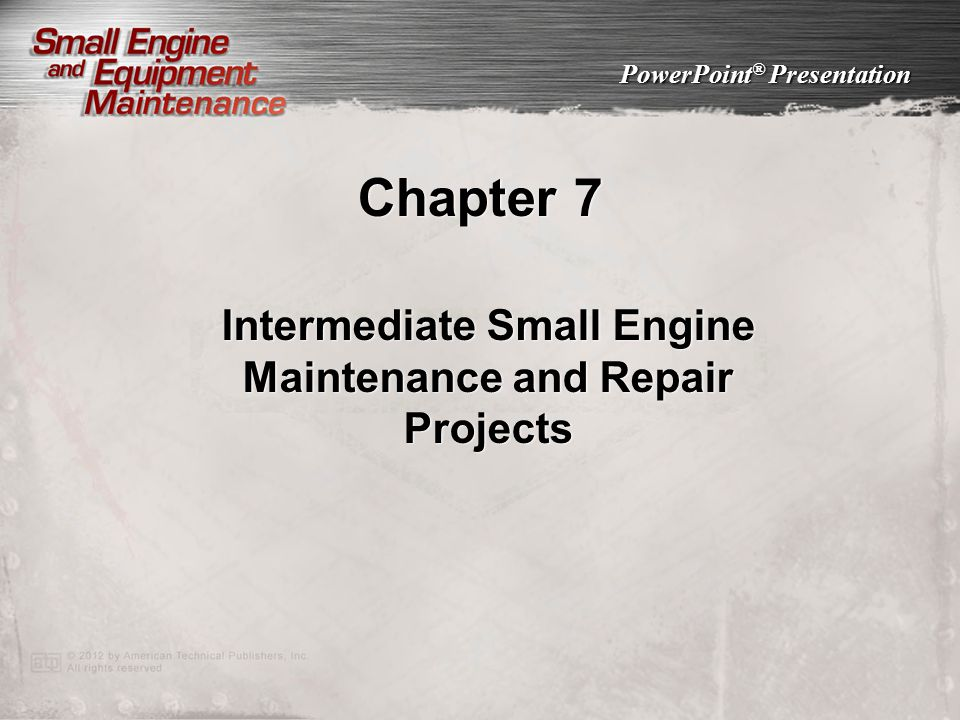 PowerPoint ® Presentation Chapter 7 Intermediate Small Engine Maintenance and Repair Projects