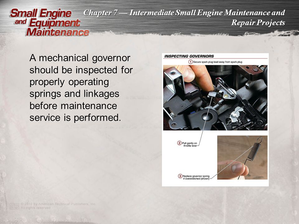 Chapter 7 Intermediate Small Engine Maintenance and Repair Projects A mechanical governor should be inspected for properly operating springs and linka