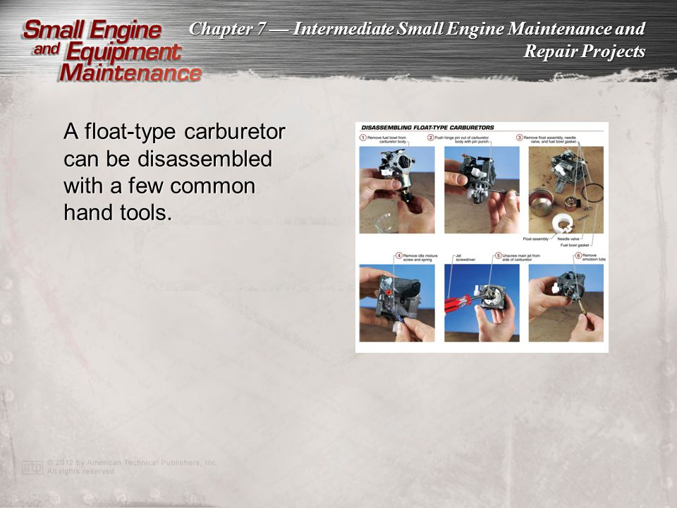 Chapter 7 Intermediate Small Engine Maintenance and Repair Projects A float-type carburetor can be disassembled with a few common hand tools.