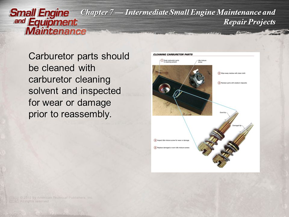Chapter 7 Intermediate Small Engine Maintenance and Repair Projects Carburetor parts should be cleaned with carburetor cleaning solvent and inspected