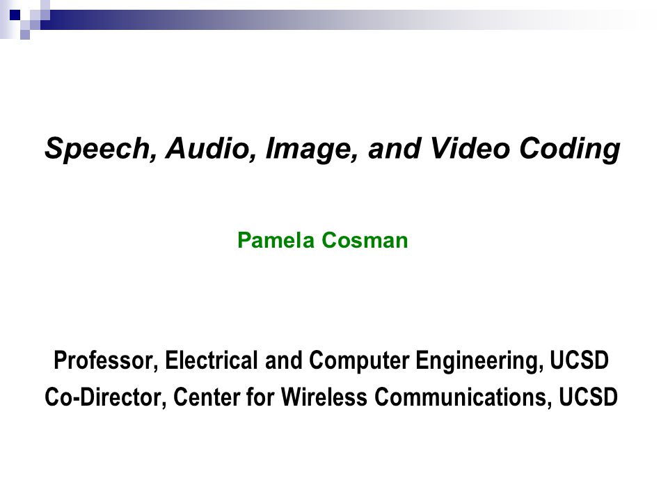 Speech, Audio, Image, and Video Coding Professor, Electrical and Computer Engineering, UCSD Co-Director, Center for Wireless Communications, UCSD Pamela Cosman