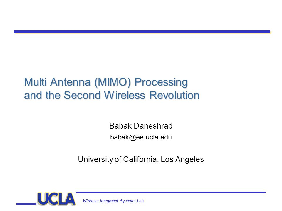 Wireless Integrated Systems Lab. Multi Antenna (MIMO) Processing and the Second Wireless Revolution Babak Daneshrad babak@ee.ucla.edu University of Ca