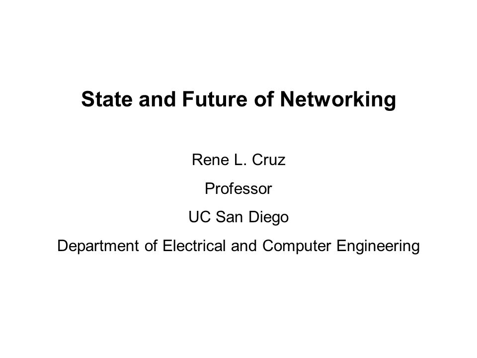State and Future of Networking Rene L. Cruz Professor UC San Diego Department of Electrical and Computer Engineering