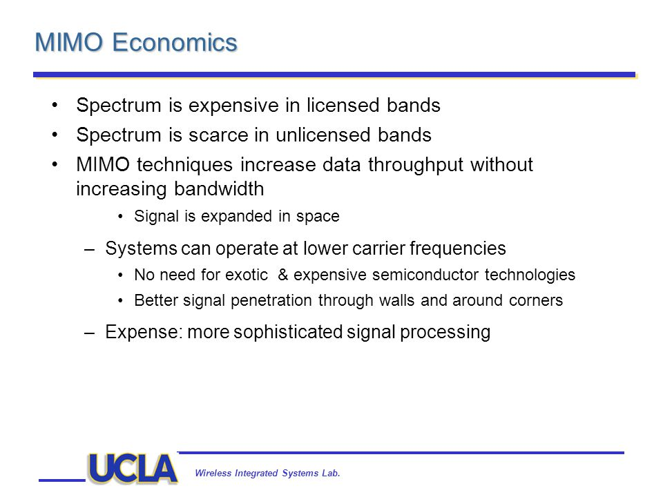Wireless Integrated Systems Lab. MIMO Economics Spectrum is expensive in licensed bands Spectrum is scarce in unlicensed bands MIMO techniques increas
