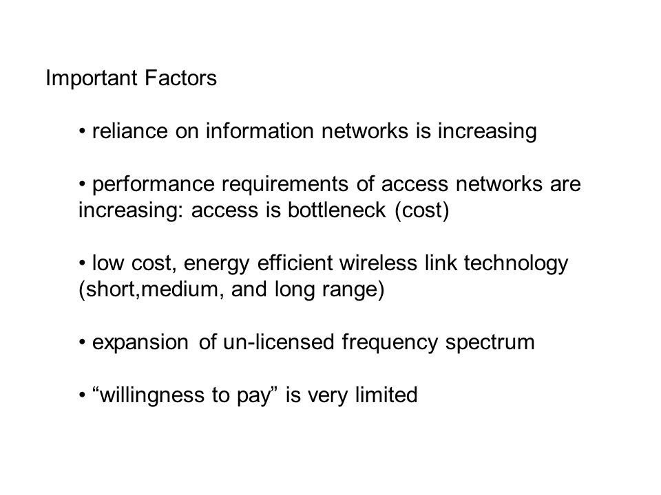 Important Factors reliance on information networks is increasing performance requirements of access networks are increasing: access is bottleneck (cost) low cost, energy efficient wireless link technology (short,medium, and long range) expansion of un-licensed frequency spectrum willingness to pay is very limited