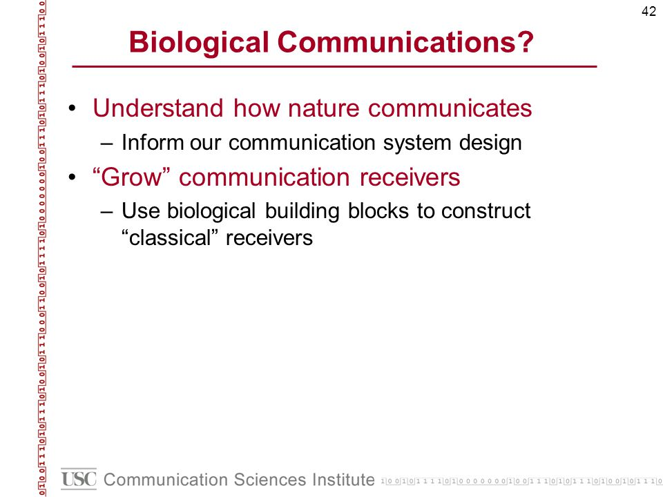 42 Biological Communications? Understand how nature communicates –Inform our communication system design Grow communication receivers –Use biological