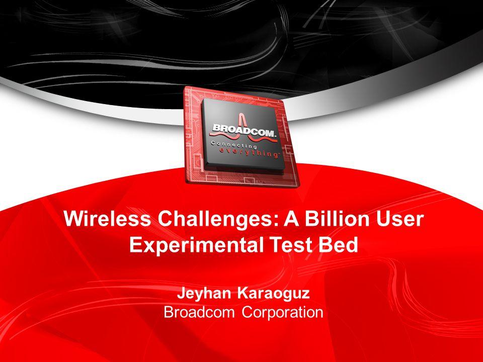 Wireless Challenges: A Billion User Experimental Test Bed Jeyhan Karaoguz Broadcom Corporation