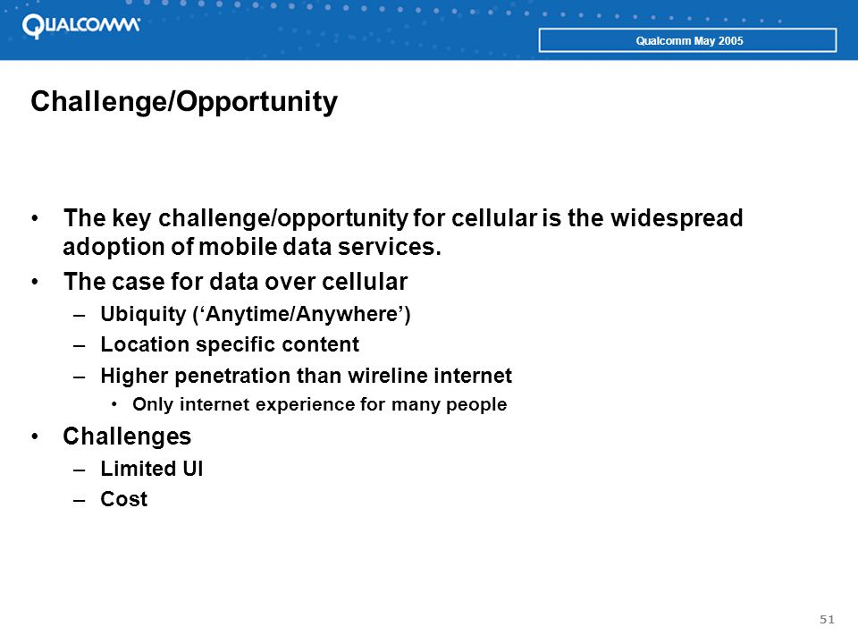 51 Qualcomm May 2005 Challenge/Opportunity The key challenge/opportunity for cellular is the widespread adoption of mobile data services. The case for