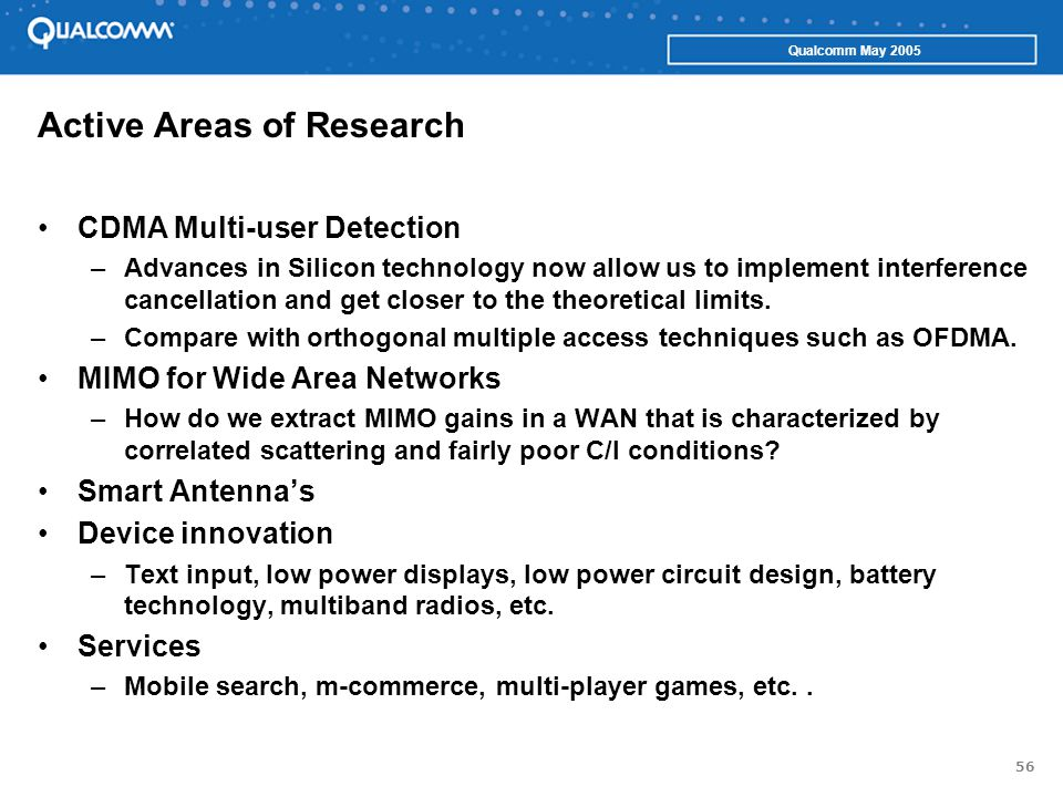 56 Qualcomm May 2005 Active Areas of Research CDMA Multi-user Detection –Advances in Silicon technology now allow us to implement interference cancellation and get closer to the theoretical limits.