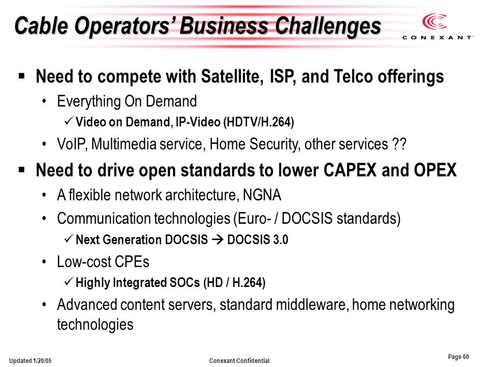Page 60 Conexant ConfidentialUpdated 1/20/05 Cable Operators Business Challenges Need to compete with Satellite, ISP, and Telco offerings Everything On Demand Video on Demand, IP-Video (HDTV/H.264) VoIP, Multimedia service, Home Security, other services .
