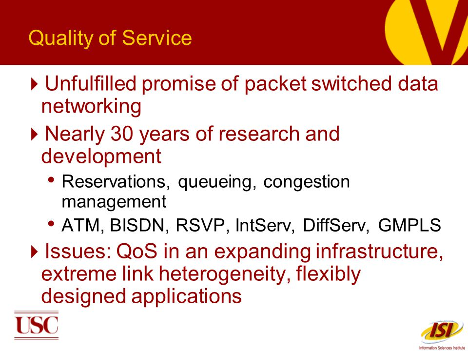 Quality of Service Unfulfilled promise of packet switched data networking Nearly 30 years of research and development Reservations, queueing, congestion management ATM, BISDN, RSVP, IntServ, DiffServ, GMPLS Issues: QoS in an expanding infrastructure, extreme link heterogeneity, flexibly designed applications