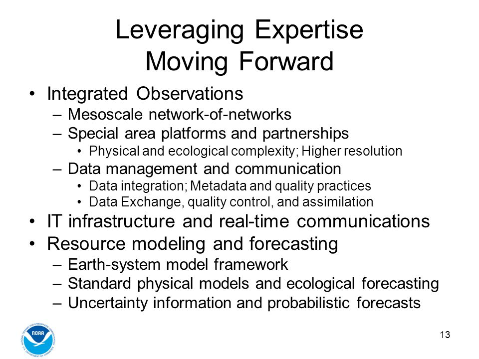 13 Leveraging Expertise Moving Forward Integrated Observations –Mesoscale network-of-networks –Special area platforms and partnerships Physical and ecological complexity; Higher resolution –Data management and communication Data integration; Metadata and quality practices Data Exchange, quality control, and assimilation IT infrastructure and real-time communications Resource modeling and forecasting –Earth-system model framework –Standard physical models and ecological forecasting –Uncertainty information and probabilistic forecasts