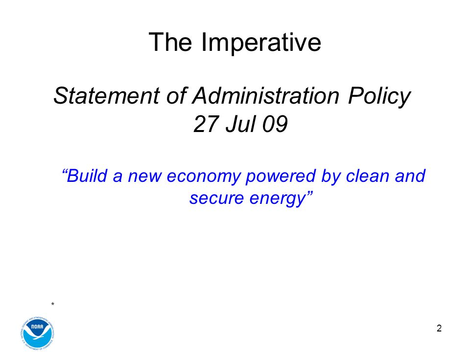 2 The Imperative Statement of Administration Policy 27 Jul 09 Build a new economy powered by clean and secure energy *