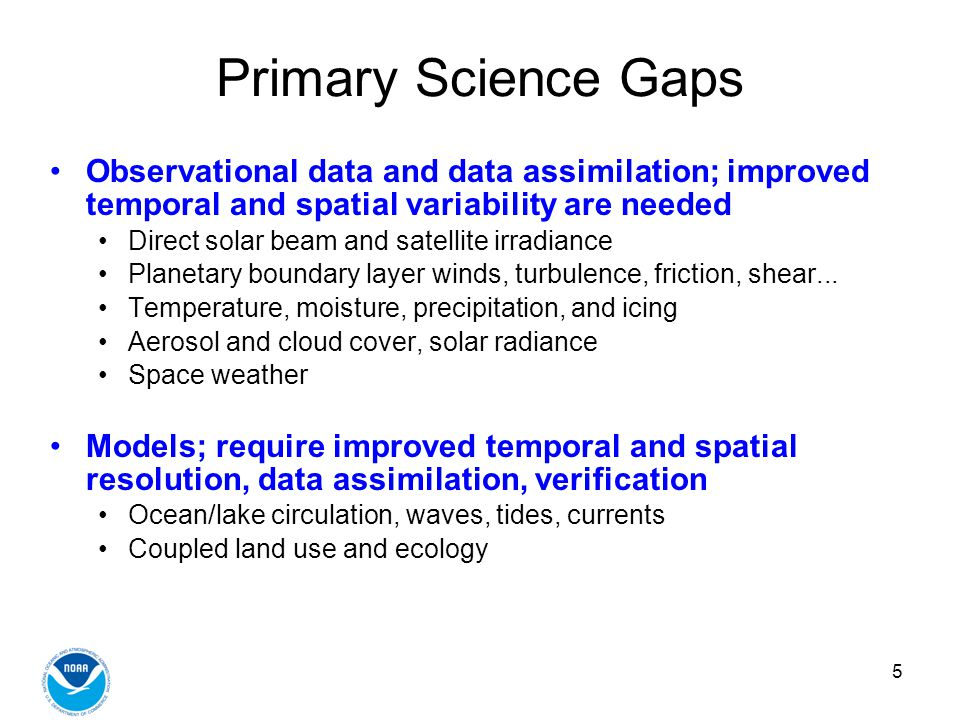5 Primary Science Gaps Observational data and data assimilation; improved temporal and spatial variability are needed Direct solar beam and satellite irradiance Planetary boundary layer winds, turbulence, friction, shear...
