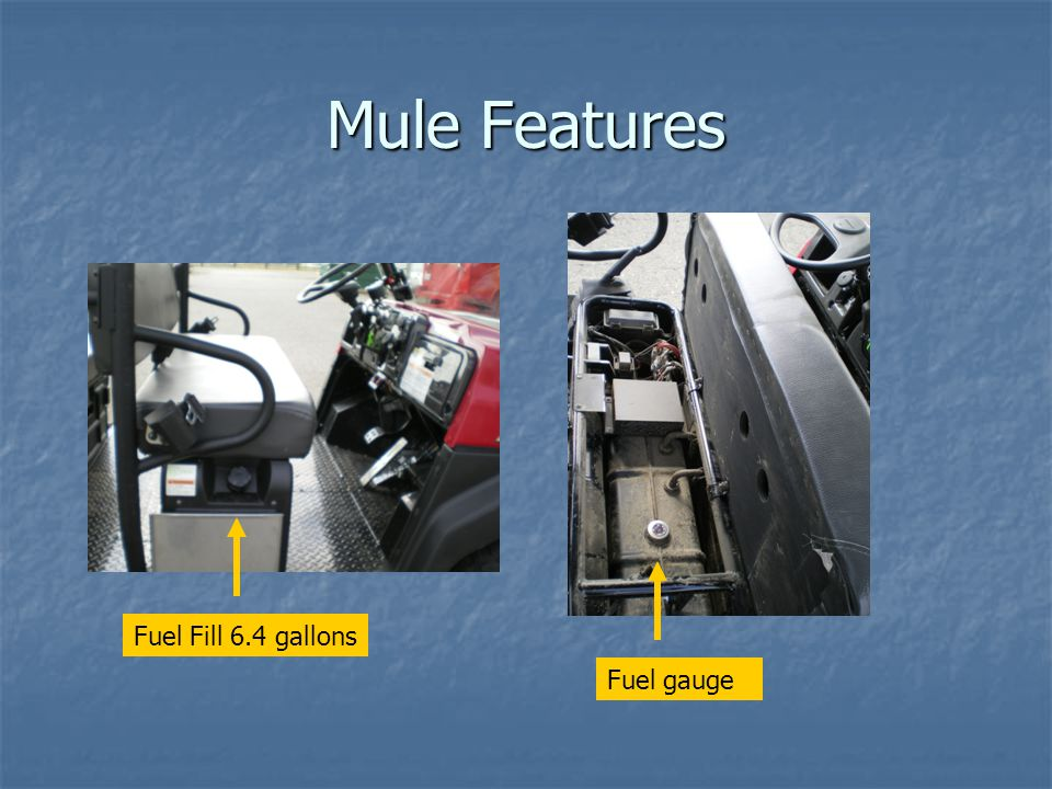 Mule Features Fuel Fill 6.4 gallons Fuel gauge