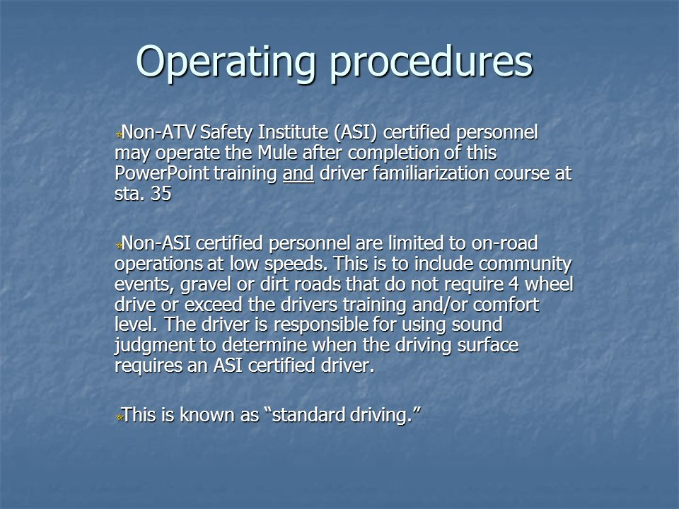 Operating procedures Non-ATV Safety Institute (ASI) certified personnel may operate the Mule after completion of this PowerPoint training and driver f
