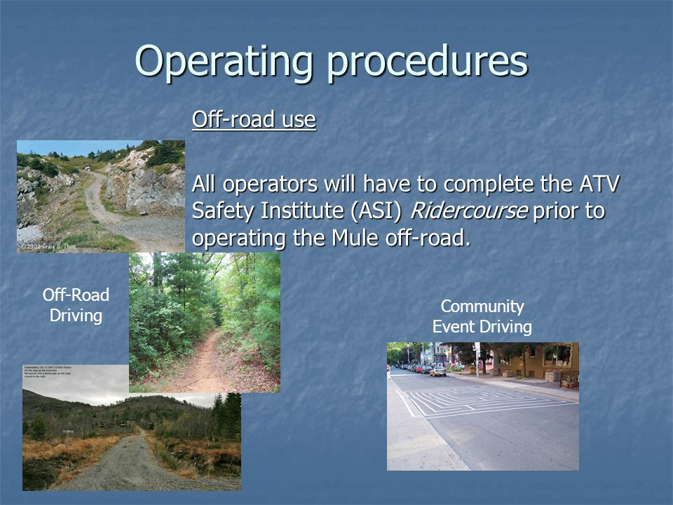 Operating procedures Off-road use All operators will have to complete the ATV Safety Institute (ASI) Ridercourse prior to operating the Mule off-road.